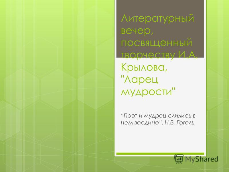 Литературный вечер, посвященный творчеству И.А. Крылова, Ларец мудрости Поэт и мудрец слились в нем воедино. Н.В. Гоголь