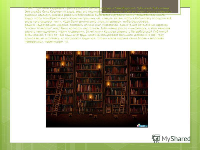 С 1812 года Иван Андреевич Крылов работал библиотекарем в Петербургской Публичной библиотеке. Эта служба была Крылову по душе, ведь его окружали книги спутники всей его жизни. Крылов заведовал русским отделом. Вначале работы в библиотеке было всего 4