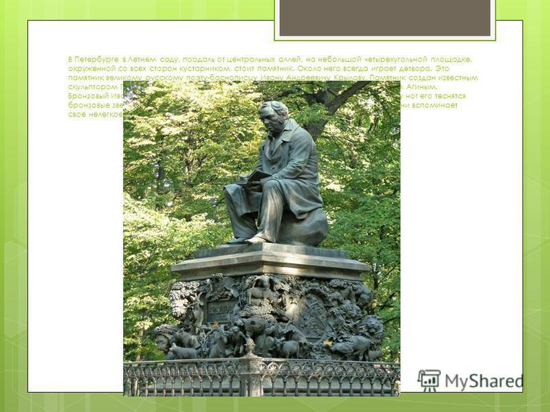 В Петербурге в Летнем саду, поодаль от центральных аллей, на небольшой четырехугольной площадке, окруженной со всех сторон кустарником, стоит памятник. Около него всегда играет детвора. Это памятник великому русскому поэту-баснописцу Ивану Андреевичу
