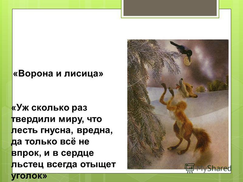 «Ворона и лисица» «Уж сколько раз твердили миру, что лесть гнусна, вредна, да только всё не впрок, и в сердце льстец всегда отыщет уголок»