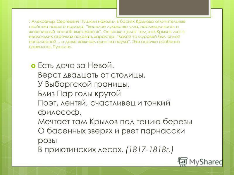 : Александр Сергеевич Пушкин находил в баснях Крылова отличительные свойства нашего народа: веселое лукавство ума, насмешливость и живописный способ выражаться. Он восхищался тем, как Крылов мог в нескольких строчках показать характер: какой-то мурав