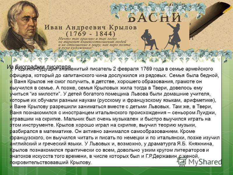 Иван Андреевич Крылов ). Родился будущий знаменитый писатель 2 февраля 1769 года в семье армейского офицера, который до капитанского чина дослужился из рядовых. Семья была бедной, и Ваня Крылов не смог получить, в детстве, хорошего образования, грамо