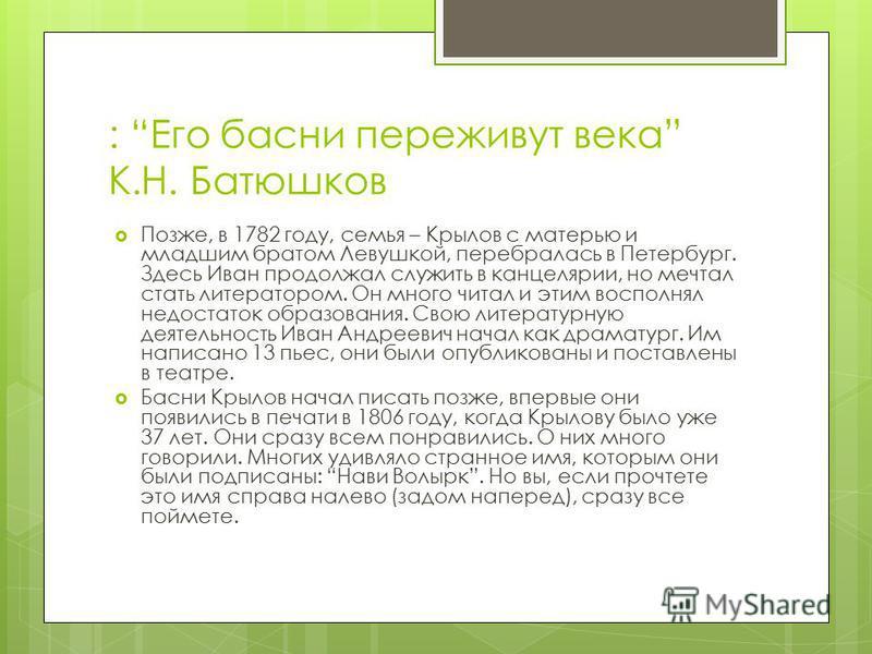 : Его басни переживут века К.Н. Батюшков Позже, в 1782 году, семья – Крылов с матерью и младшим братом Левушкой, перебралась в Петербург. Здесь Иван продолжал служить в канцелярии, но мечтал стать литератором. Он много читал и этим восполнял недостат