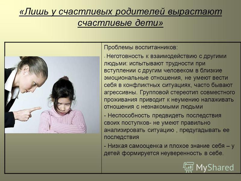 «Лишь у счастливых родителей вырастают счастливые дети» Проблемы воспитанников: - Неготовность к взаимодействию с другими людьми: испытывают трудности при вступлении с другим человеком в близкие эмоциональные отношения, не умеют вести себя в конфликт