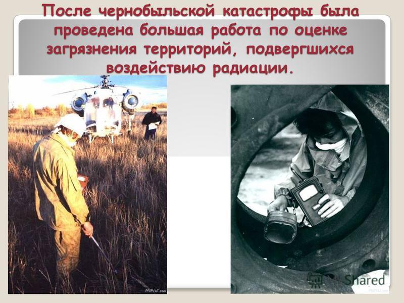 После чернобыльской катастрофы была проведена большая работа по оценке загрязнения территорий, подвергшихся воздействию радиации.