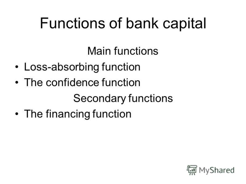Functions of bank capital Main functions Loss-absorbing function The confidence function Secondary functions The financing function