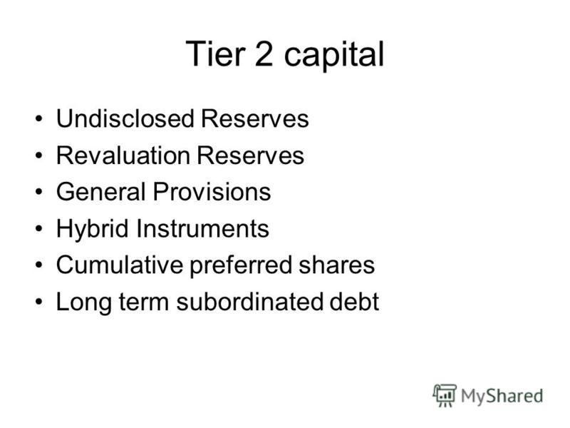 Tier 2 capital Undisclosed Reserves Revaluation Reserves General Provisions Hybrid Instruments Cumulative preferred shares Long term subordinated debt