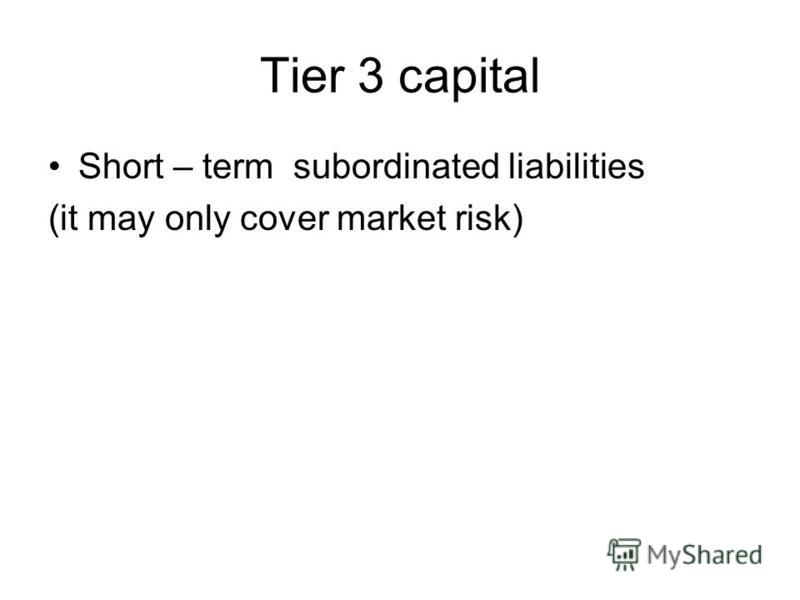 Tier 3 capital Short – term subordinated liabilities (it may only cover market risk)
