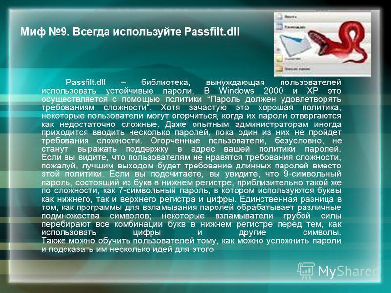 Passfilt.dll – библиотека, вынуждающая пользователей использовать устойчивые пароли. В Windows 2000 и XP это осуществляется с помощью политики Пароль должен удовлетворять требованиям сложности. Хотя зачастую это хорошая политика, некоторые пользовате