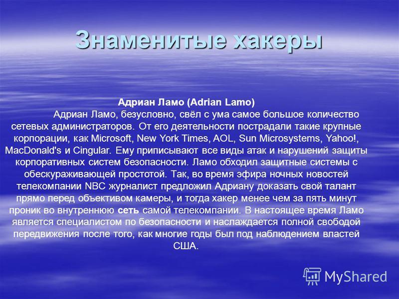 Знаменитые хакеры Адриан Ламо (Adrian Lamo) Адриан Ламо, безусловно, свёл с ума самое большое количество сетевых администраторов. От его деятельности пострадали такие крупные корпорации, как Microsoft, New York Times, AOL, Sun Microsystems, Yahoo!, M