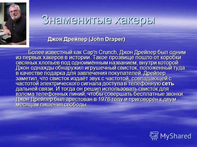 Знаменитые хакеры Джон Дрейпер (John Draper) Более известный как Cap'n Crunch, Джон Дрейпер был одним из первых хакеров в истории. Такое прозвище пошло от коробки овсяных хлопьев под одноимённым названием, внутри которой Джон однажды обнаружил игруше