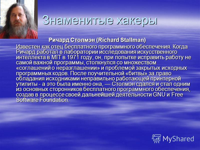 Знаменитые хакеры Ричард Столмэн (Richard Stallman) Известен как отец бесплатного программного обеспечения. Когда Ричард работал в лаборатории исследования искусственного интеллекта в MIT в 1971 году, он, при попытке исправить работу не самой важной