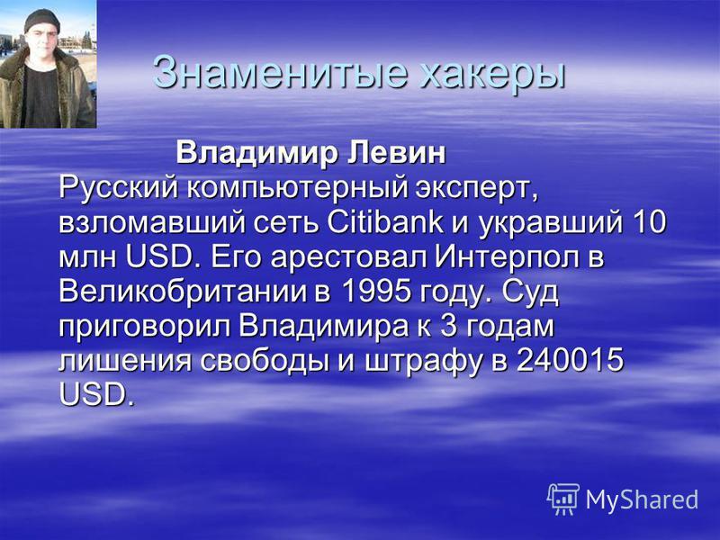 Знаменитые хакеры Владимир Левин Русский компьютерный эксперт, взломавший сеть Citibank и укравший 10 млн USD. Его арестовал Интерпол в Великобритании в 1995 году. Суд приговорил Владимира к 3 годам лишения свободы и штрафу в 240015 USD.
