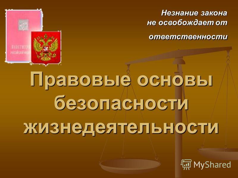 Правовые основы безопасности жизнедеятельности Незнание закона не освобождает от не освобождает от ответственности