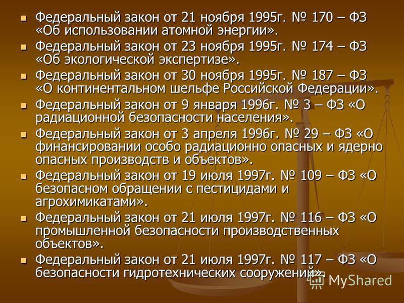 Федеральный закон от 21 ноября 1995 г. 170 – ФЗ «Об использовании атомной энергии». Федеральный закон от 21 ноября 1995 г. 170 – ФЗ «Об использовании атомной энергии». Федеральный закон от 23 ноября 1995 г. 174 – ФЗ «Об экологической экспертизе». Фед