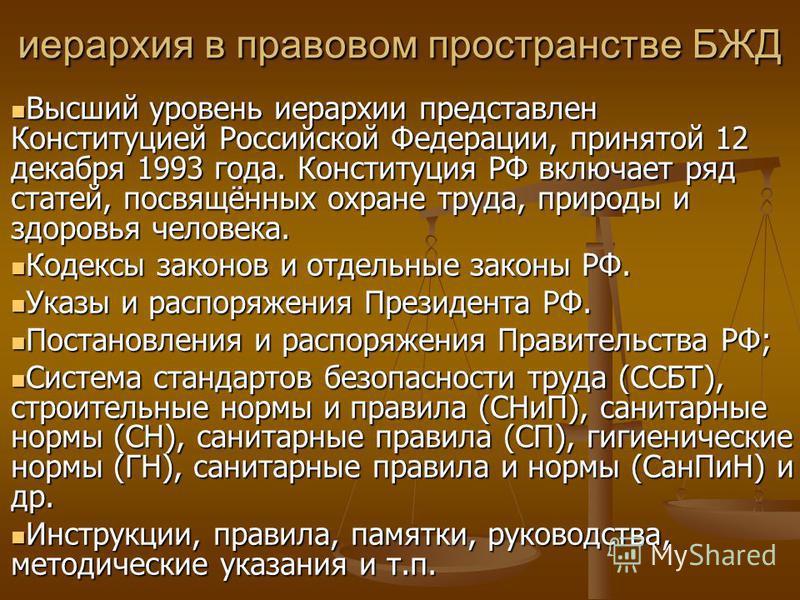 иерархия в правовом пространстве БЖД Высший уровень иерархии представлен Конституцией Российской Федерации, принятой 12 декабря 1993 года. Конституция РФ включает ряд статей, посвящённых охране труда, природы и здоровья человека. Высший уровень иерар