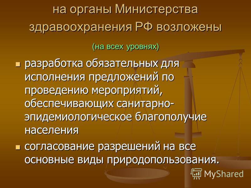 на органы Министерства здравоохранения РФ возложены (на всех уровнях) разработка обязательных для исполнения предложений по проведению мероприятий, обеспечивающих санитарно- эпидемиологическое благополучие населения разработка обязательных для исполн