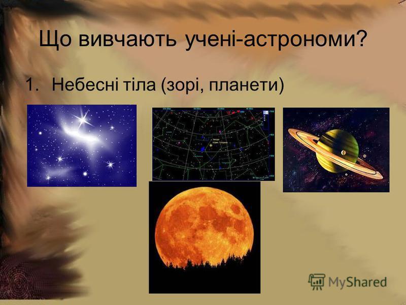 Що вивчають учені-астрономи? 1.Небесні тіла (зорі, планети)