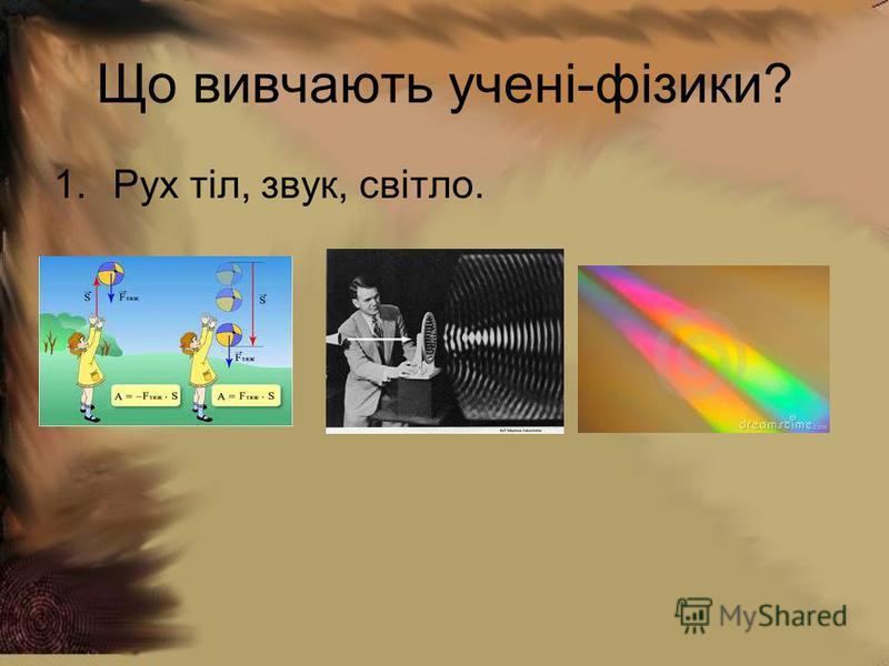 Що вивчають учені-фізики? 1.Рух тіл, звук, світло.