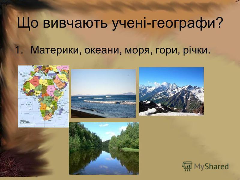 Що вивчають учені-географи? 1.Материки, океани, моря, гори, річки.