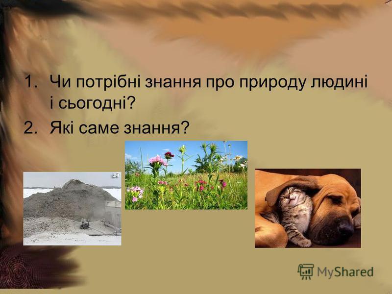 1.Чи потрібні знання про природу людині і сьогодні? 2.Які саме знання?