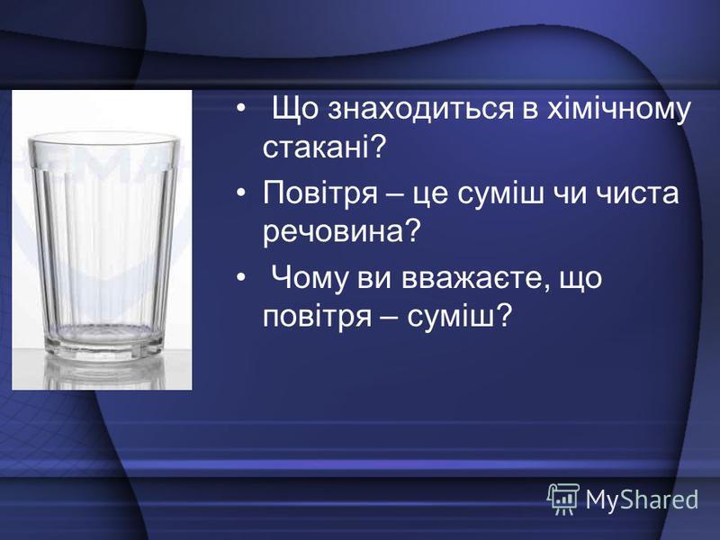 Що знаходиться в хімічному стакані? Повітря – це суміш чи чиста речовина? Чому ви вважаєте, що повітря – суміш?