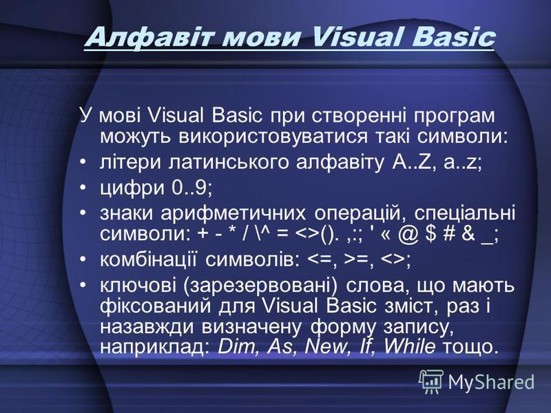 Алфавіт мови Visual Basic У мові Visual Basic при створенні програм можуть використовуватися такі символи: літери латинського алфавіту A..Z, a..z; цифри 0..9; знаки арифметичних операцій, спеціальні символи: + - * / \^ = <>().,:; ' « @ $ # & _; комб