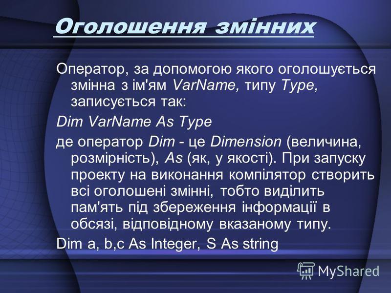 Оголошення змінних Оператор, за допомогою якого оголошується змінна з ім'ям VarName, типу Туре, записується так: Dim VarName As Type де оператор Dim - це Dimension (величина, розмірність), As (як, у якості). При запуску проекту на виконання компілято