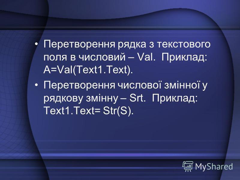 Перетворення рядка з текстового поля в числовий – Val. Приклад: A=Val(Text1.Text). Перетворення числової змінної у рядкову змінну – Srt. Приклад: Text1.Text= Str(S).