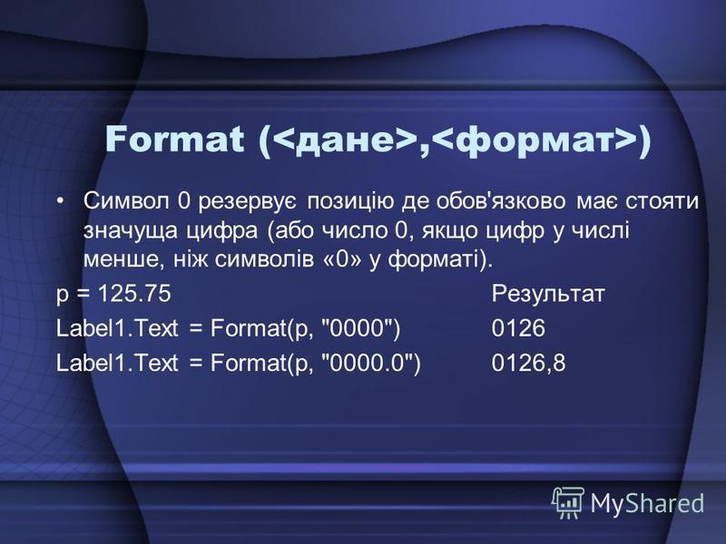 Format (, ) Символ 0 резервує позицію де обов'язково має стояти значуща цифра (або число 0, якщо цифр у числі менше, ніж символів «0» у форматі). p = 125.75Результат Label1.Text = Format(p, 0000)0126 Label1.Text = Format(p, 0000.0)0126,8