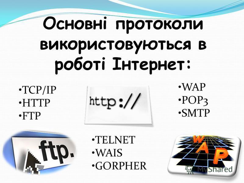 Основні протоколи використовуються в роботі Інтернет: TCP/IP HTTP FTP TELNET WAIS GORPHER WAP POP3 SMTP