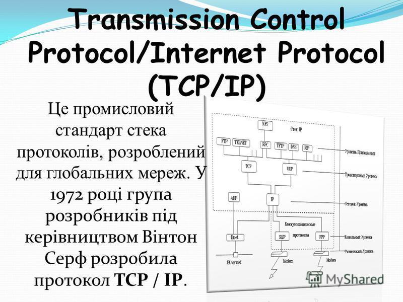 Transmission Control Protocol/Internet Protocol (TCP/IP) Це промисловий стандарт стека протоколів, розроблений для глобальних мереж. У 1972 році група розробників під керівництвом Вінтон Серф розробила протокол TCP / IP.
