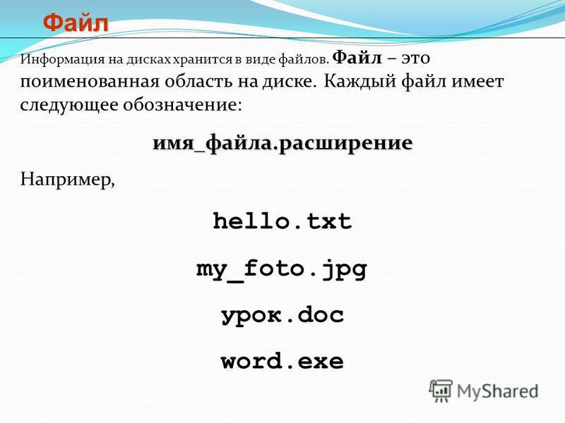 Файл Информация на дисках хранится в виде файлов. Файл – это поименованная область на диске. Каждый файл имеет следующее обозначение:имя_файла.расширение Например, hello.txt my_foto.jpg урок.doc word.exe