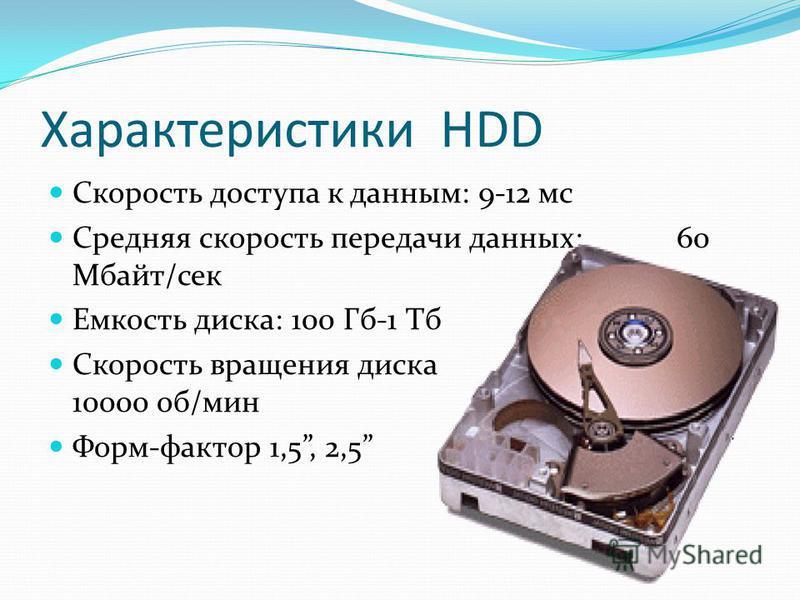Характеристики HDD Скорость доступа к данным: 9-12 мс Средняя скорость передачи данных: 60 Мбайт/сек Емкость диска: 100 Гб-1 Тб Скорость вращения диска 3600- 10000 об/мин Форм-фактор 1,5, 2,5 и 3,5