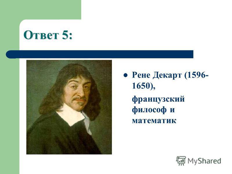 Ответ 5: Рене Декарт (1596- 1650), французский философ и математик