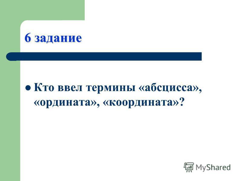 6 задание Кто ввел термины «абсцисса», «ордината», «координата»?