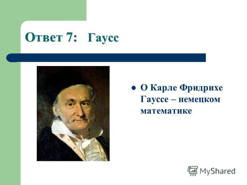 Ответ 7: Гаусс О Карле Фридрихе Гауссе – немецком математике