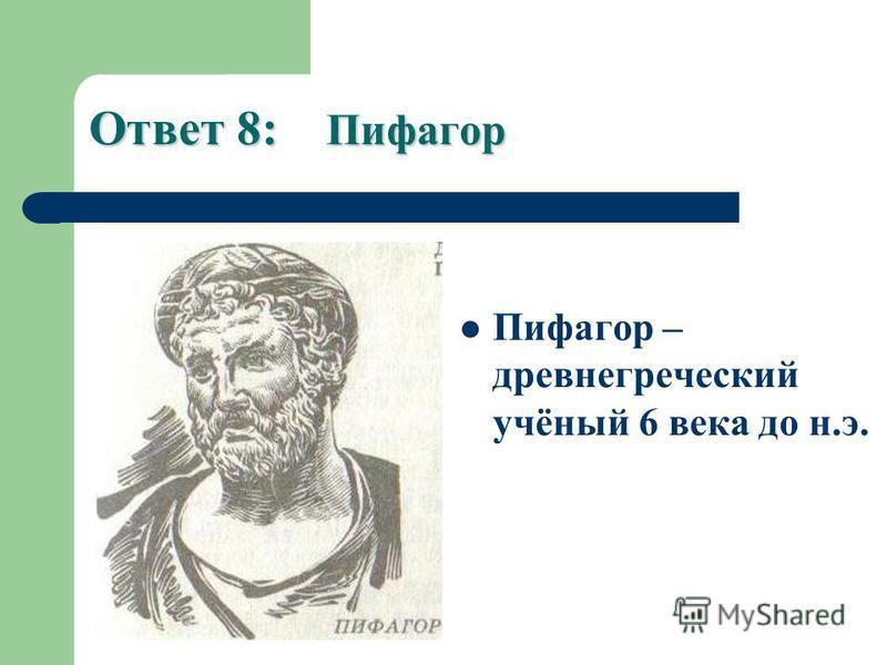 Ответ 8: Пифагор Пифагор – древнегреческий учёный 6 века до н.э.