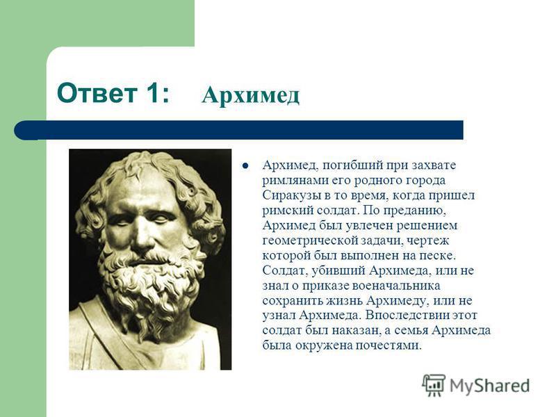 Ответ 1: Архимед Архимед, погибший при захвате римлянами его родного города Сиракузы в то время, когда пришел римский солдат. По преданию, Архимед был увлечен решением геометрической задачи, чертеж которой был выполнен на песке. Солдат, убивший Архим