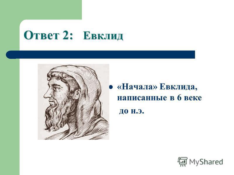 Ответ 2: Евклид «Начала» Евклида, написанные в 6 веке до н.э.