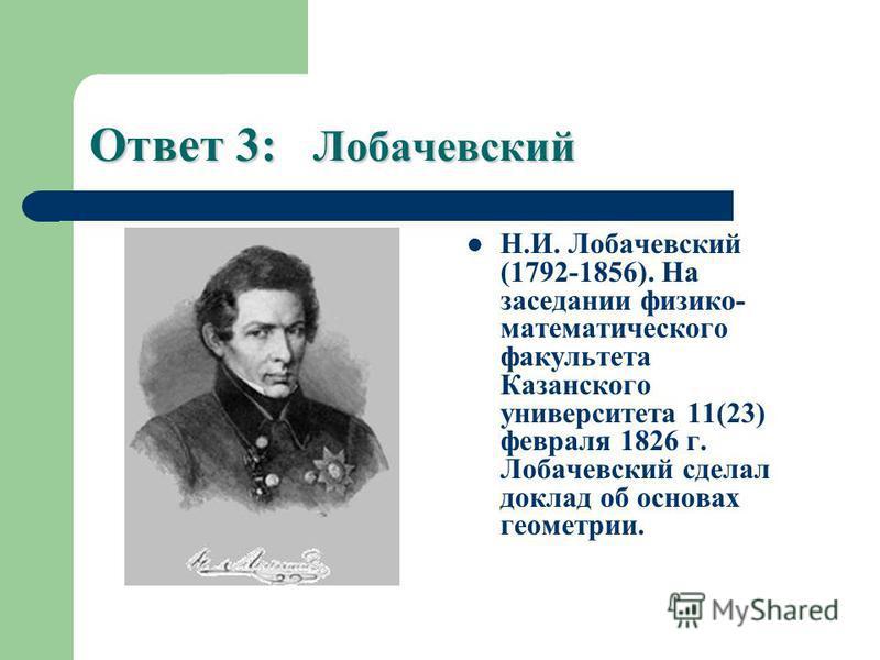 Ответ 3: Лобачевский Н.И. Лобачевский (1792-1856). На заседании физико- математического факультета Казанского университета 11(23) февраля 1826 г. Лобачевский сделал доклад об основах геометрии.