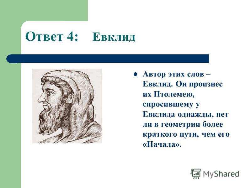 Ответ 4: Евклид Автор этих слов – Евклид. Он произнес их Птолемею, спросившему у Евклида однажды, нет ли в геометрии более краткого пути, чем его «Начала».