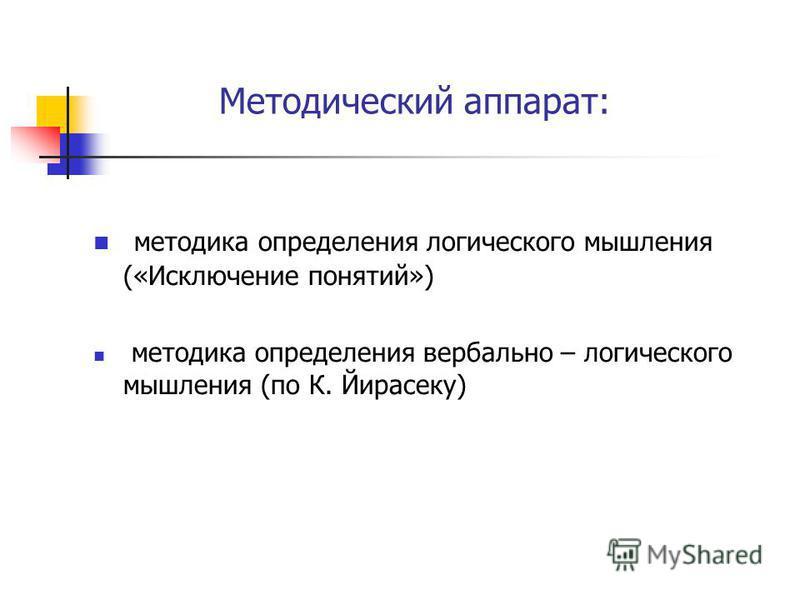 Методический аппарат: методика определения логического мышления («Исключение понятий») методика определения вербально – логического мышления (по К. Йирасеку)