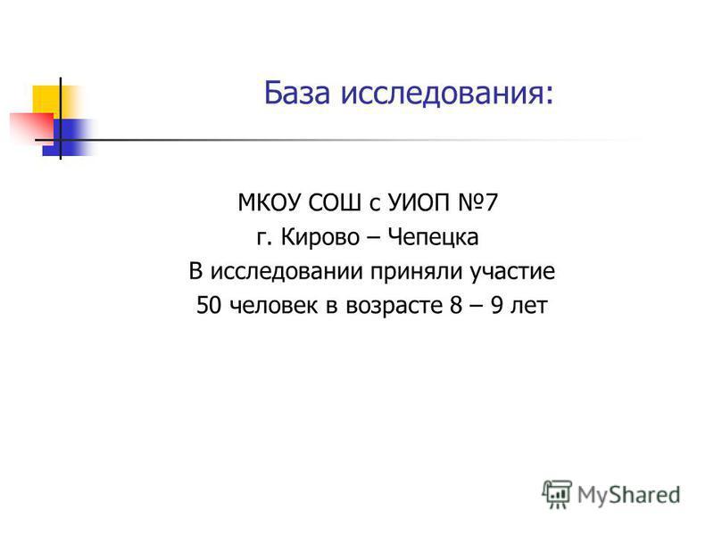 База исследования: МКОУ СОШ с УИОП 7 г. Кирово – Чепецка В исследовании приняли участие 50 человек в возрасте 8 – 9 лет