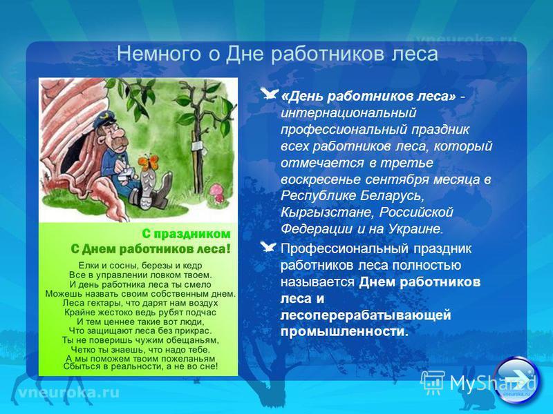 Немного о Дне работников леса « День работников леса» - интернациональный профессиональный праздник всех работников леса, который отмечается в третье воскресенье сентября месяца в Республике Беларусь, Кыргызстане, Российской Федерации и на Украине. П