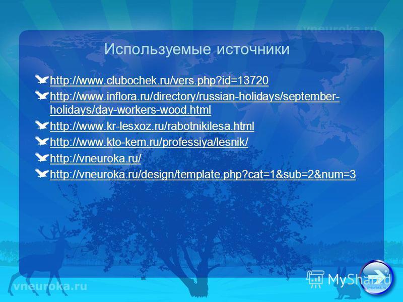 Используемые источники http://www.clubochek.ru/vers.php?id=13720 http://www.inflora.ru/directory/russian-holidays/september- holidays/day-workers-wood.html http://www.kr-lesxoz.ru/rabotnikilesa.html http://www.kto-kem.ru/professiya/lesnik/ http://vne