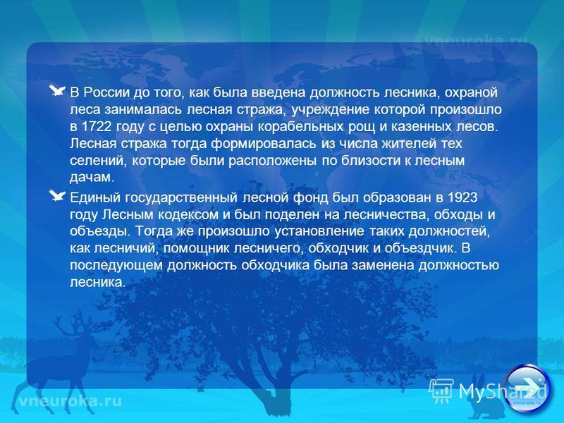 В России до того, как была введена должность лесника, охраной леса занималась лесная стража, учреждение которой произошло в 1722 году с целью охраны корабельных рощ и казенных лесов. Лесная стража тогда формировалась из числа жителей тех селений, кот
