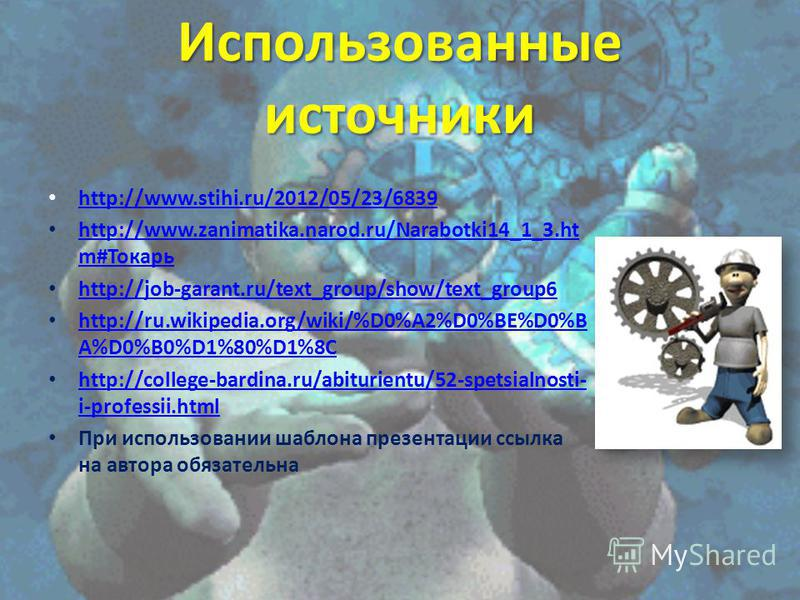 Использованные источники http://www.stihi.ru/2012/05/23/6839 http://www.zanimatika.narod.ru/Narabotki14_1_3. ht m#Токарь http://www.zanimatika.narod.ru/Narabotki14_1_3. ht m#Токарь http://job-garant.ru/text_group/show/text_group6 http://ru.wikipedia.