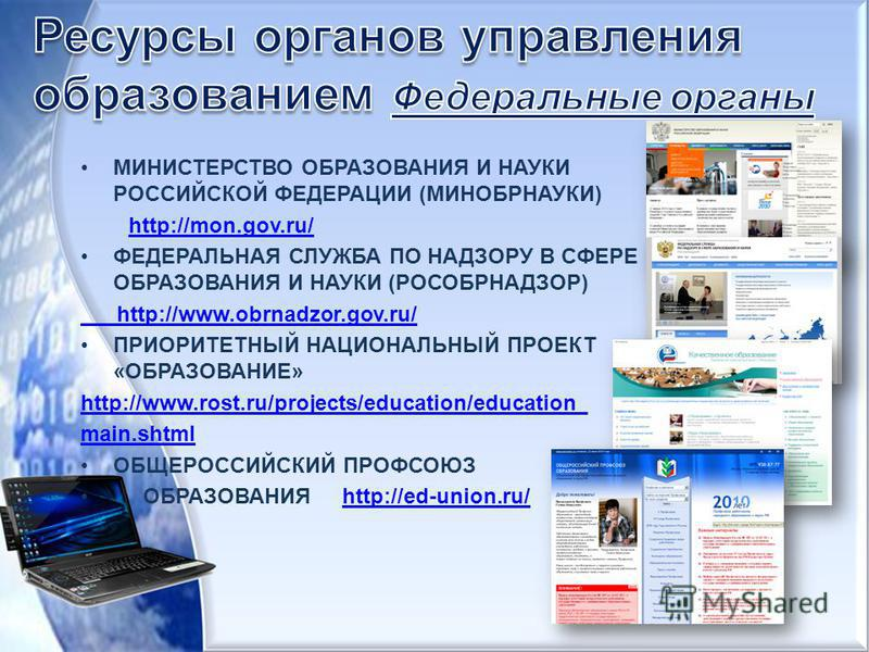 МИНИСТЕРСТВО ОБРАЗОВАНИЯ И НАУКИ РОССИЙСКОЙ ФЕДЕРАЦИИ (МИНОБРНАУКИ) http://mon.gov.ru/ ФЕДЕРАЛЬНАЯ СЛУЖБА ПО НАДЗОРУ В СФЕРЕ ОБРАЗОВАНИЯ И НАУКИ (РОСОБРНАДЗОР) http://www.obrnadzor.gov.ru/ ПРИОРИТЕТНЫЙ НАЦИОНАЛЬНЫЙ ПРОЕКТ «ОБРАЗОВАНИЕ» http://www.ros
