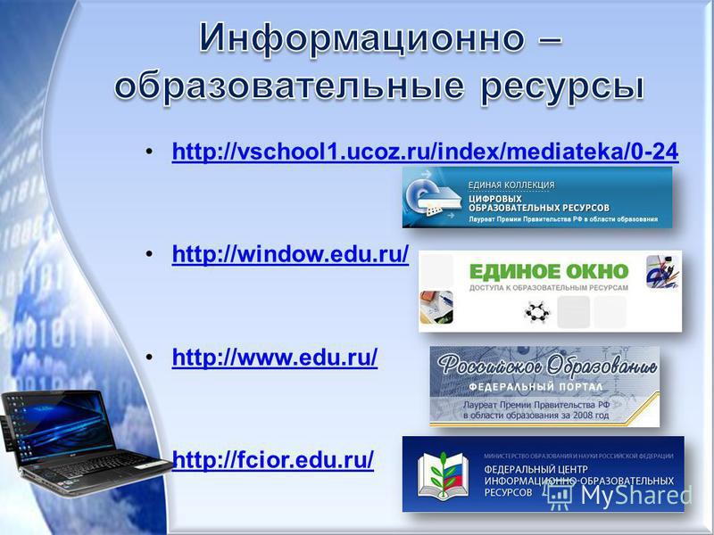 http://vschool1.ucoz.ru/index/mediateka/0-24 http://window.edu.ru/ http://www.edu.ru/ http://fcior.edu.ru/